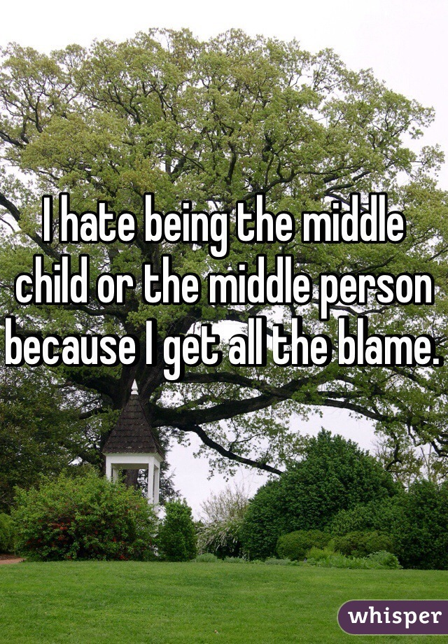 I hate being the middle child or the middle person because I get all the blame.