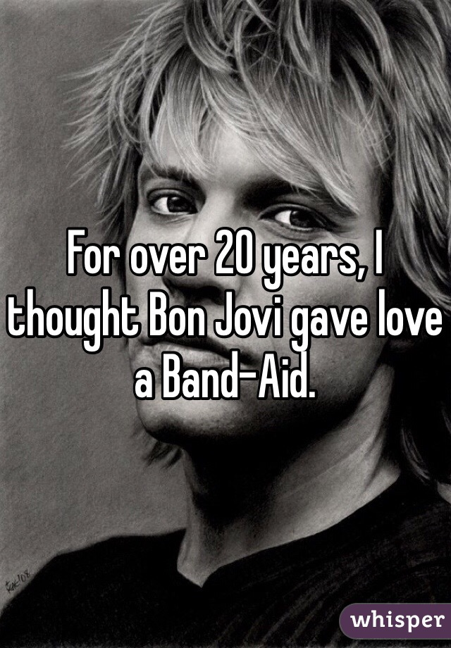 For over 20 years, I thought Bon Jovi gave love a Band-Aid.