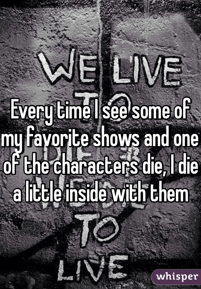 Every time I see some of my favorite shows and one of the characters die, I die a little inside with them