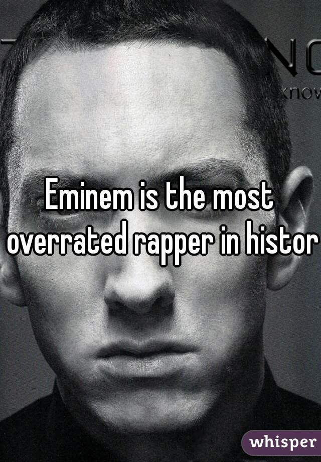 Eminem is the most overrated rapper in history