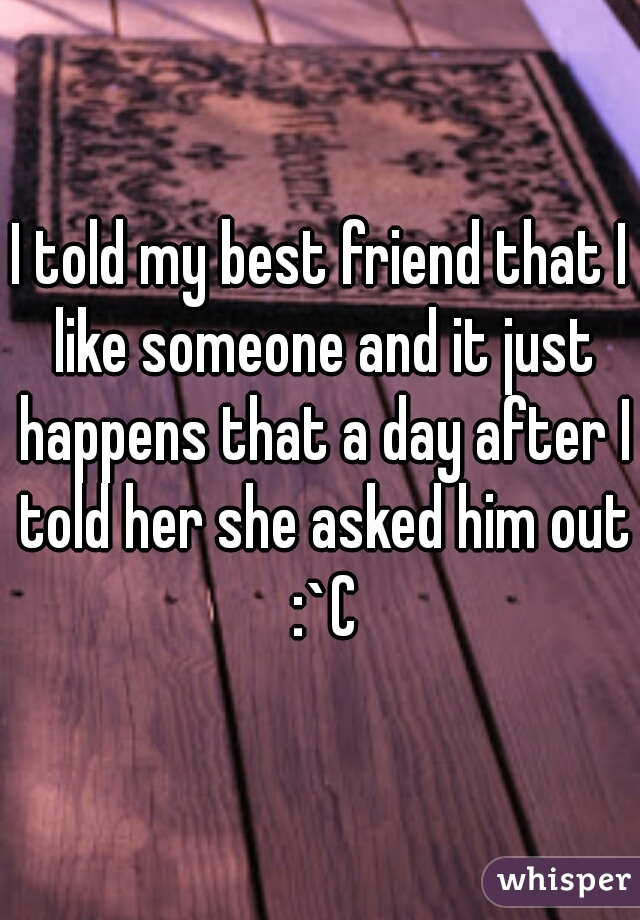 I told my best friend that I like someone and it just happens that a day after I told her she asked him out :`C