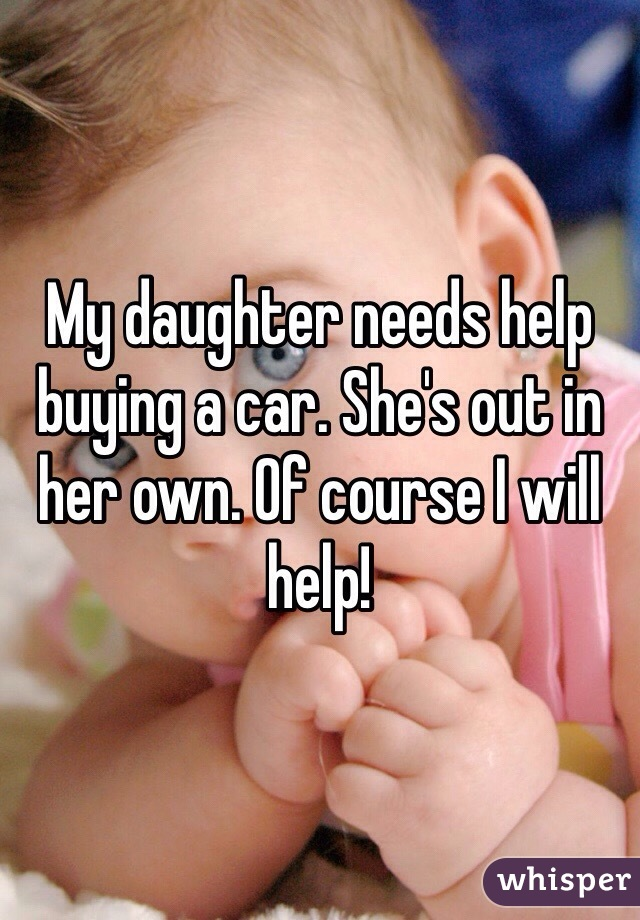 My daughter needs help buying a car. She's out in her own. Of course I will help!