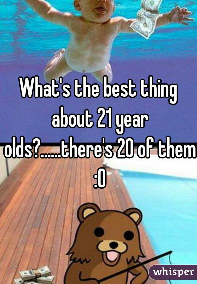 What's the best thing about 21 year olds?......there's 20 of them :O
