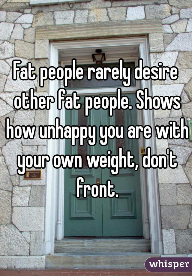 Fat people rarely desire other fat people. Shows how unhappy you are with your own weight, don't front.
