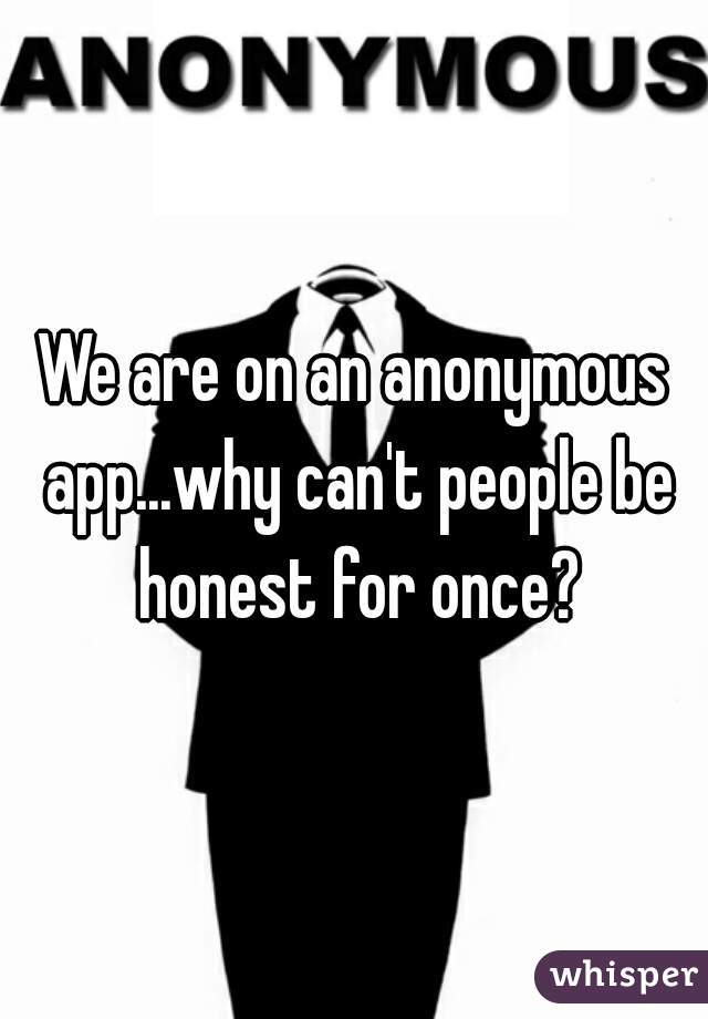 We are on an anonymous app...why can't people be honest for once?