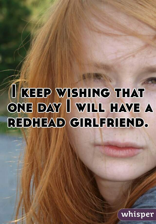 I keep wishing that one day I will have a redhead girlfriend.