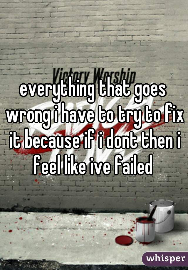 everything that goes wrong i have to try to fix it because if i dont then i feel like ive failed