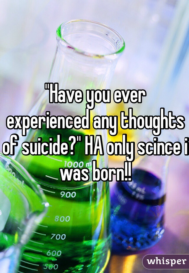 """Have you ever experienced any thoughts of suicide?"" HA only scince i was born!!"