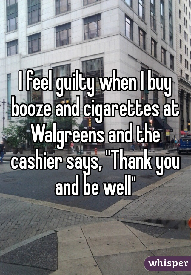 "I feel guilty when I buy booze and cigarettes at Walgreens and the cashier says, ""Thank you and be well"""