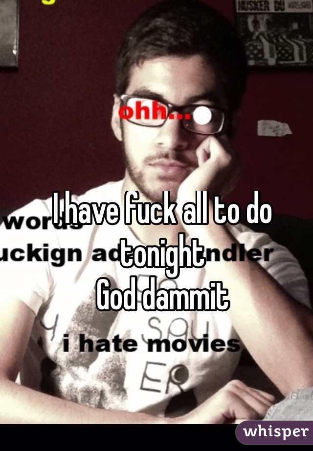 I have fuck all to do tonight  God dammit