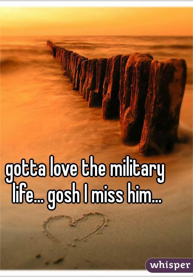 gotta love the military life... gosh I miss him...
