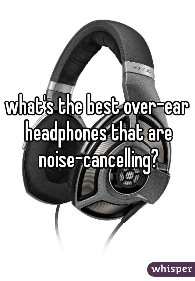 what's the best over-ear headphones that are noise-cancelling?