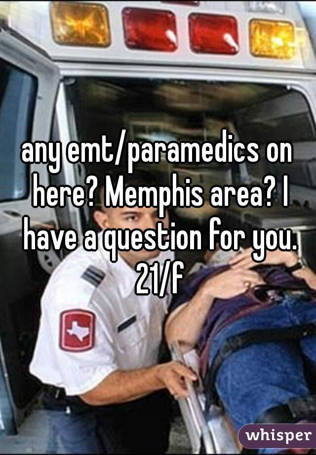 any emt/paramedics on here? Memphis area? I have a question for you. 21/f