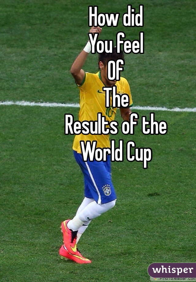 How did You feel  Of  The  Results of the  World Cup