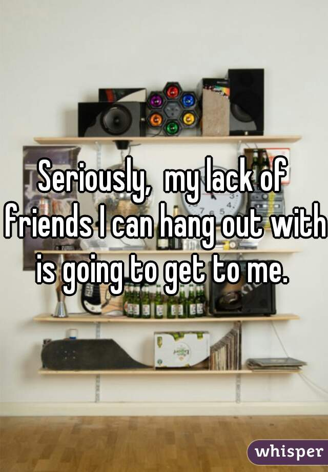 Seriously,  my lack of friends I can hang out with is going to get to me.