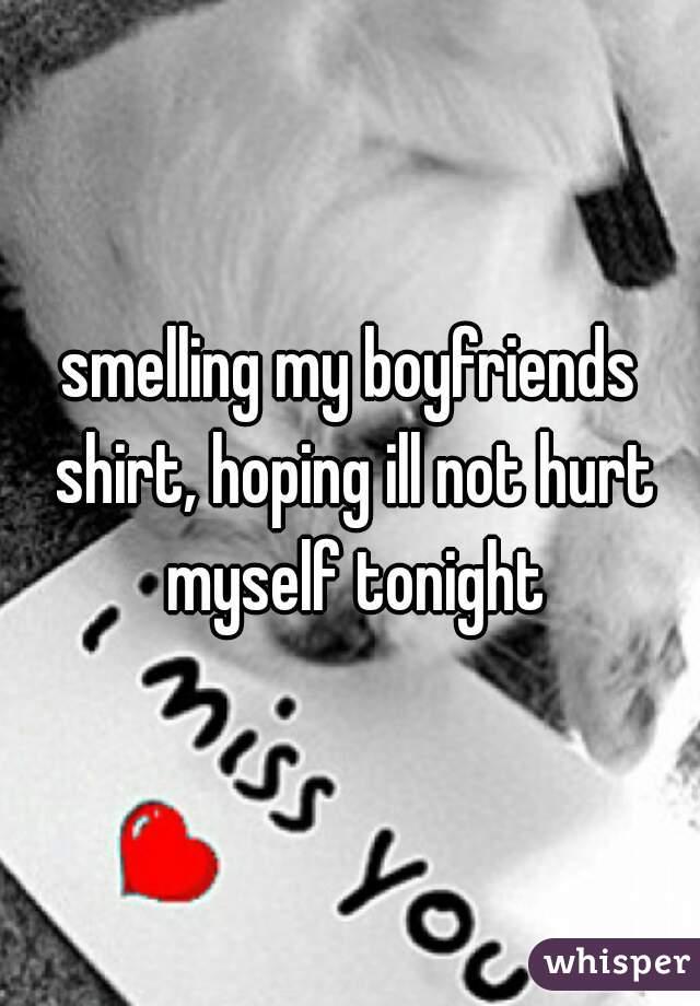smelling my boyfriends shirt, hoping ill not hurt myself tonight