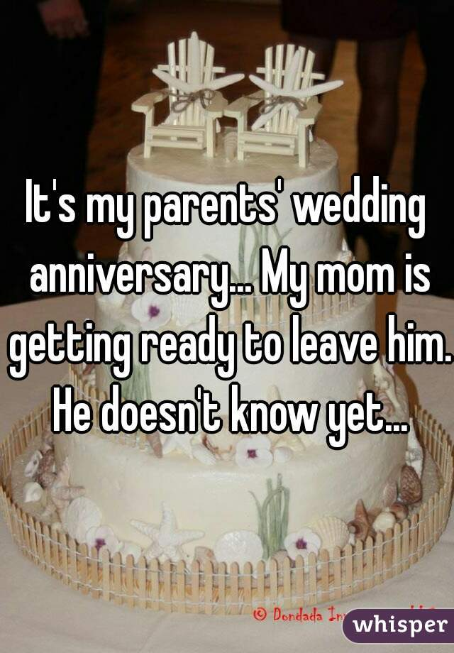 It's my parents' wedding anniversary... My mom is getting ready to leave him. He doesn't know yet...