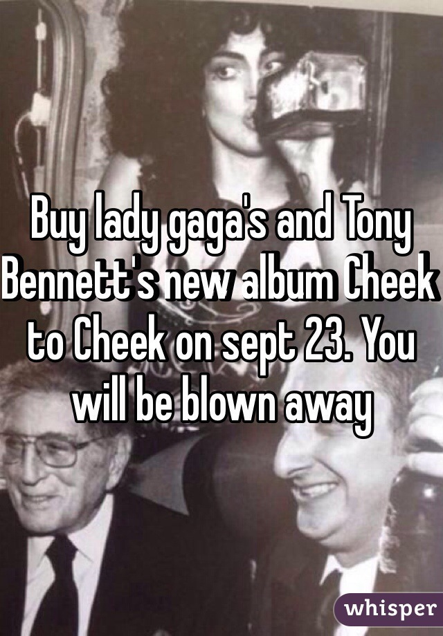 Buy lady gaga's and Tony Bennett's new album Cheek to Cheek on sept 23. You will be blown away