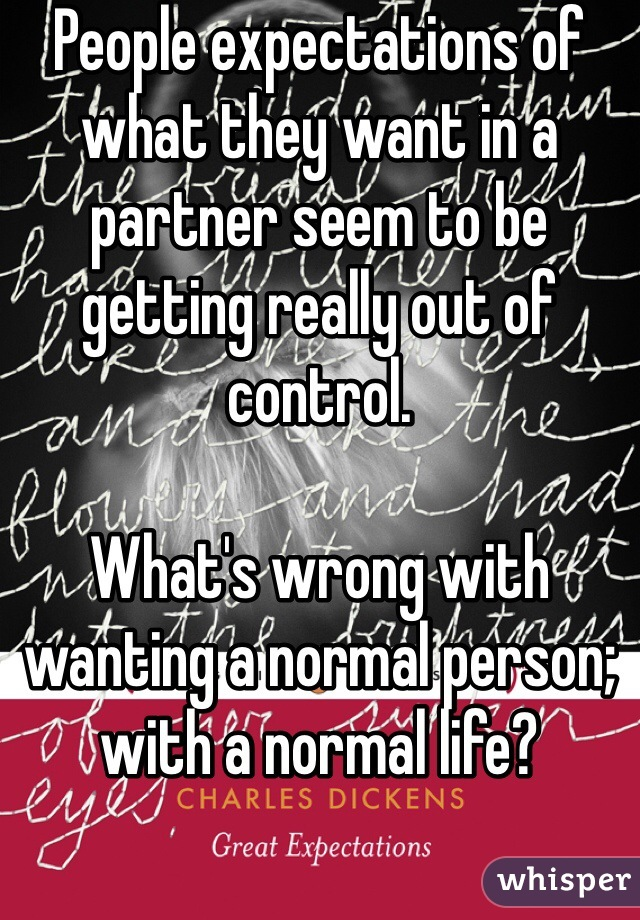 People expectations of what they want in a partner seem to be getting really out of control.  What's wrong with wanting a normal person; with a normal life?