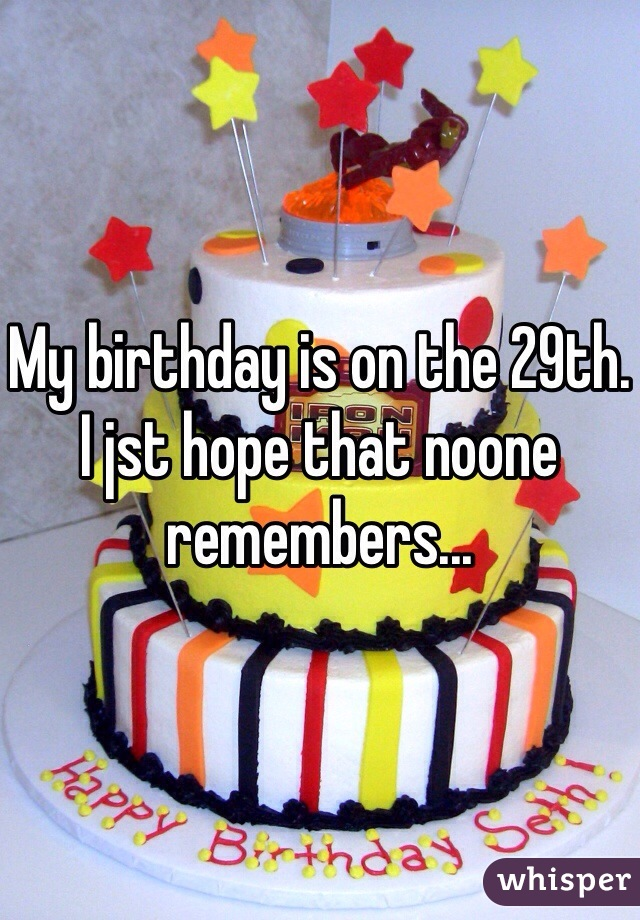 My birthday is on the 29th. I jst hope that noone remembers...