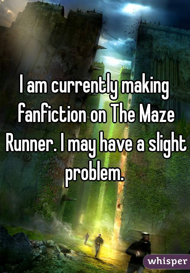 I am currently making fanfiction on The Maze Runner. I may have a slight problem.