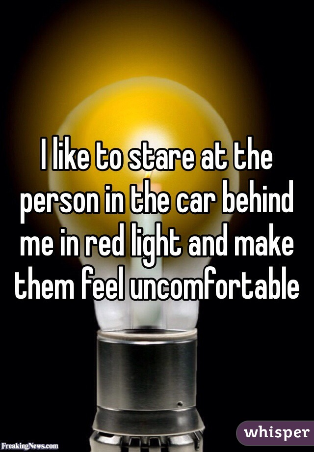 I like to stare at the person in the car behind me in red light and make them feel uncomfortable