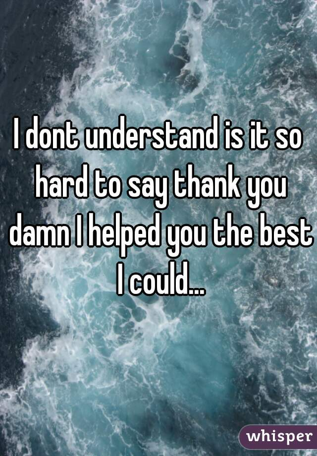 I dont understand is it so hard to say thank you damn I helped you the best I could...