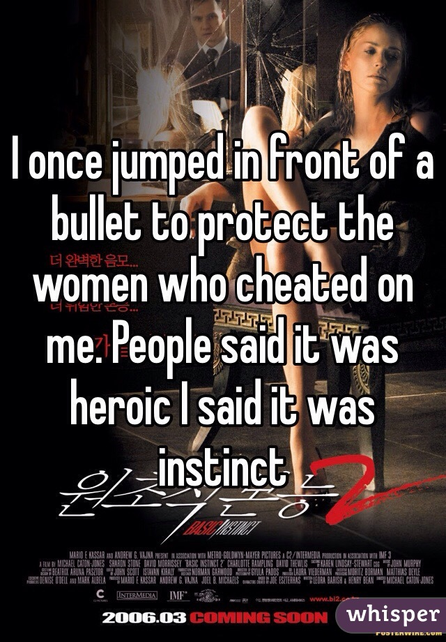I once jumped in front of a bullet to protect the women who cheated on me. People said it was heroic I said it was instinct