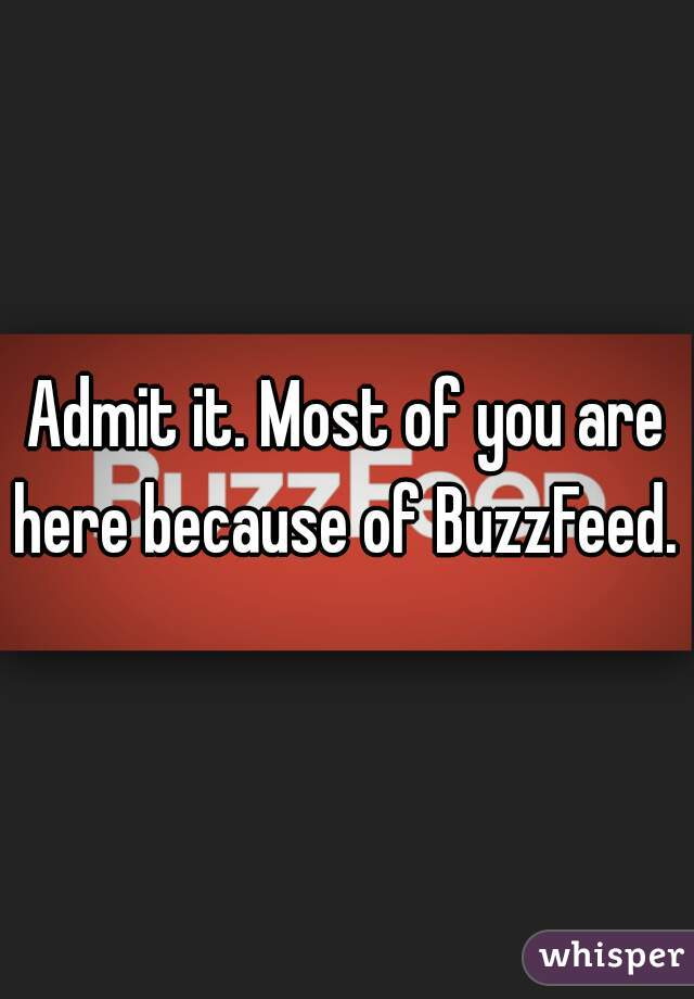 Admit it. Most of you are here because of BuzzFeed.