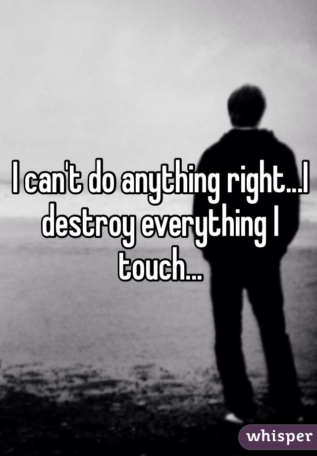 I can't do anything right...I destroy everything I touch...