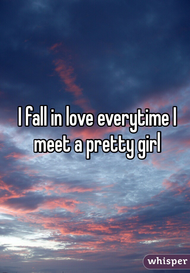 I fall in love everytime I meet a pretty girl