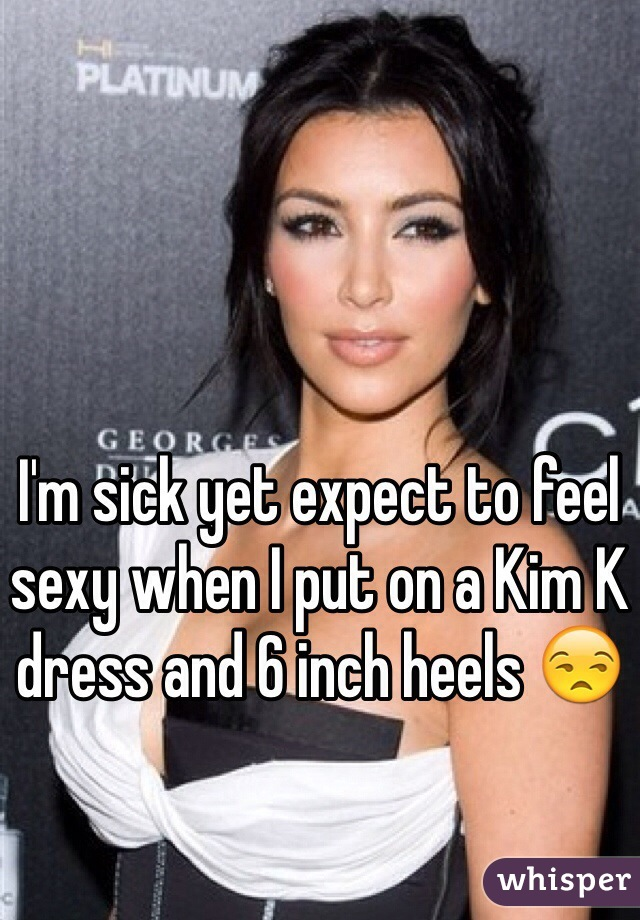 I'm sick yet expect to feel sexy when I put on a Kim K dress and 6 inch heels 😒