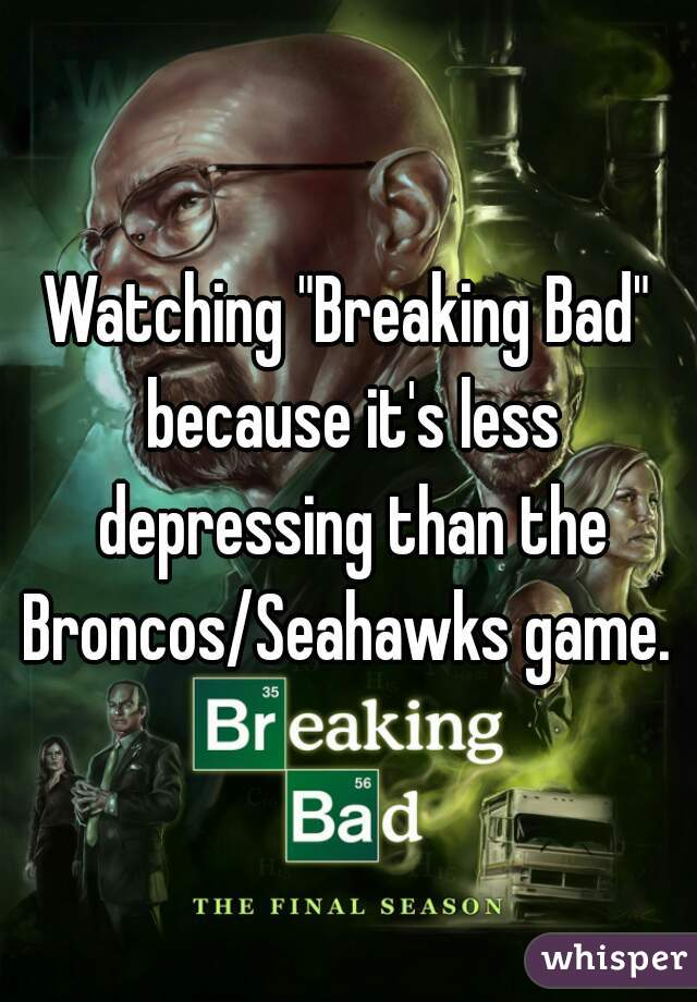 "Watching ""Breaking Bad"" because it's less depressing than the Broncos/Seahawks game."