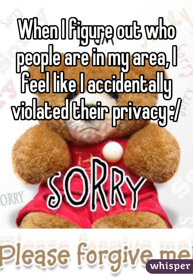 When I figure out who people are in my area, I feel like I accidentally violated their privacy :/