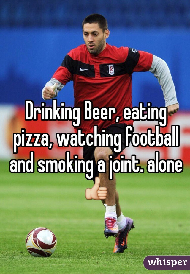Drinking Beer, eating pizza, watching football and smoking a joint. alone 👍