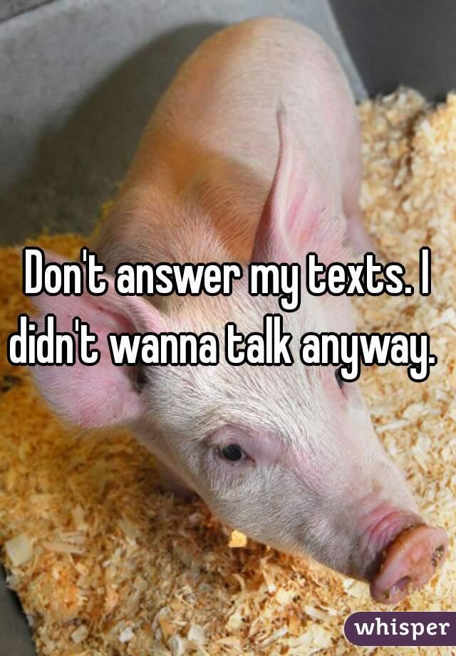 Don't answer my texts. I didn't wanna talk anyway.