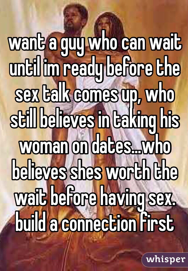 want a guy who can wait until im ready before the sex talk comes up, who still believes in taking his woman on dates...who believes shes worth the wait before having sex. build a connection first