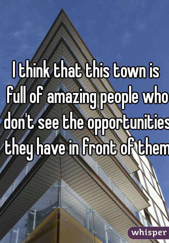 I think that this town is full of amazing people who don't see the opportunities they have in front of them.