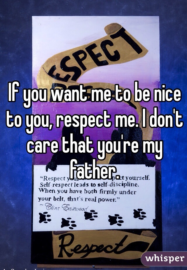If you want me to be nice to you, respect me. I don't care that you're my father.