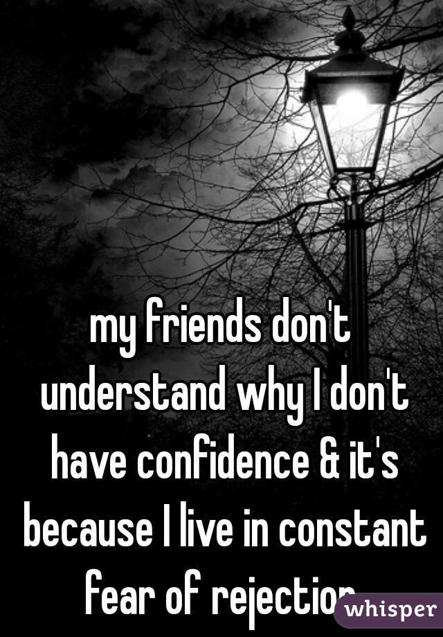 my friends don't understand why I don't have confidence & it's because I live in constant fear of rejection