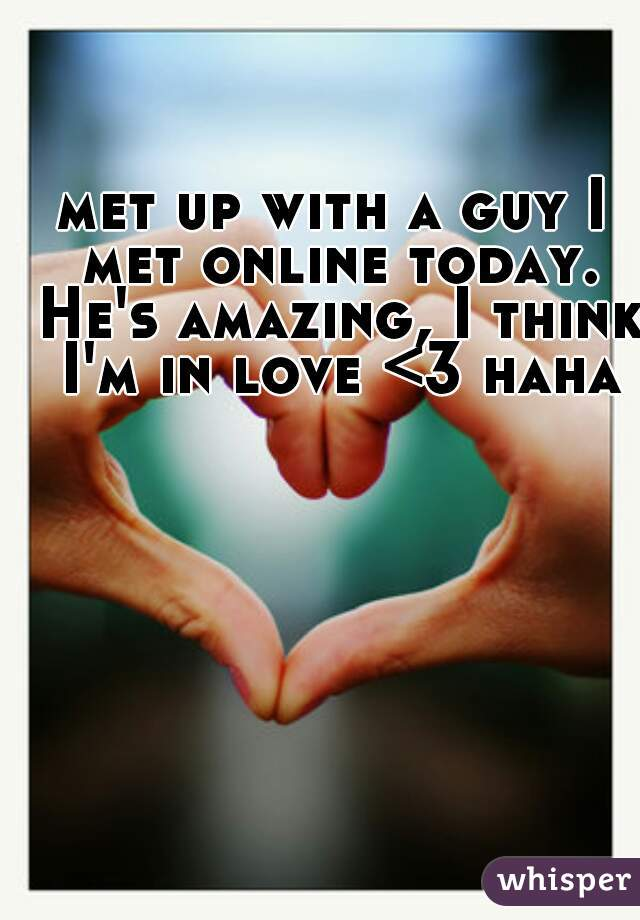 met up with a guy I met online today. He's amazing, I think I'm in love <3 haha
