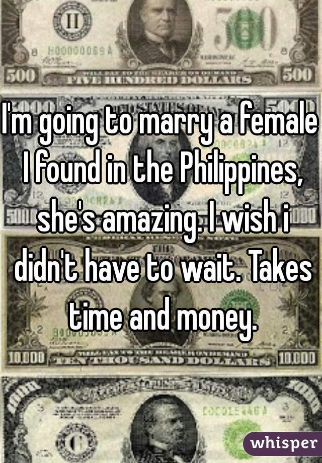I'm going to marry a female I found in the Philippines, she's amazing. I wish i didn't have to wait. Takes time and money.