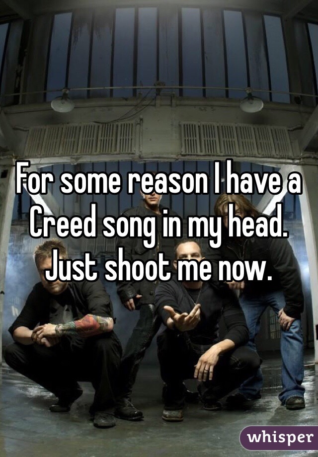 For some reason I have a Creed song in my head. Just shoot me now.