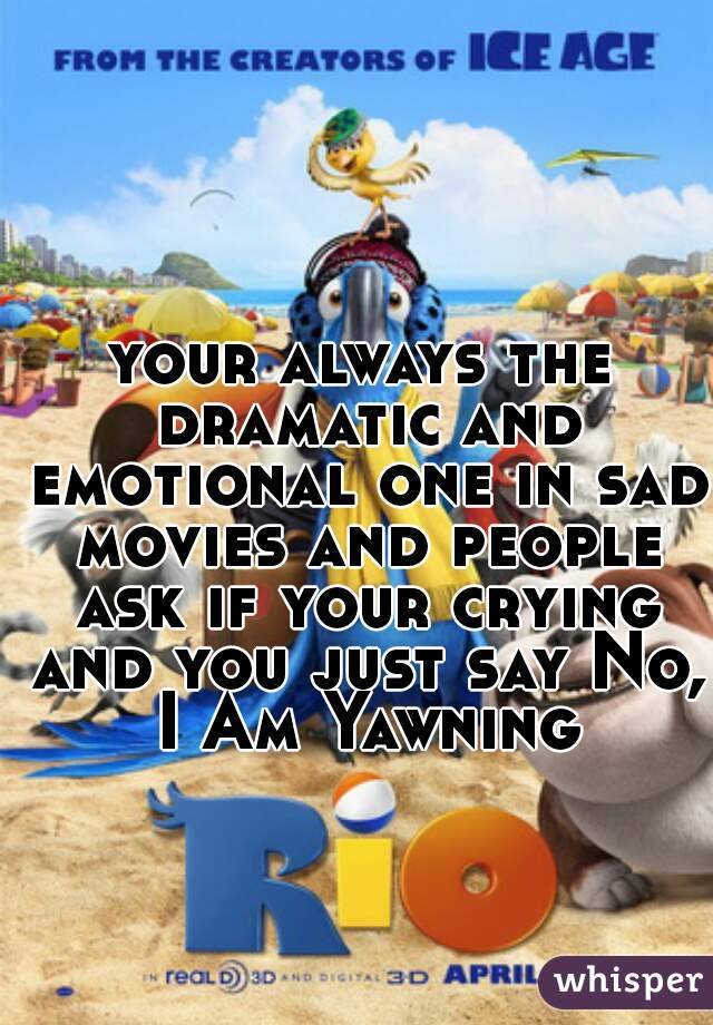 your always the dramatic and emotional one in sad movies and people ask if your crying and you just say No, I Am Yawning