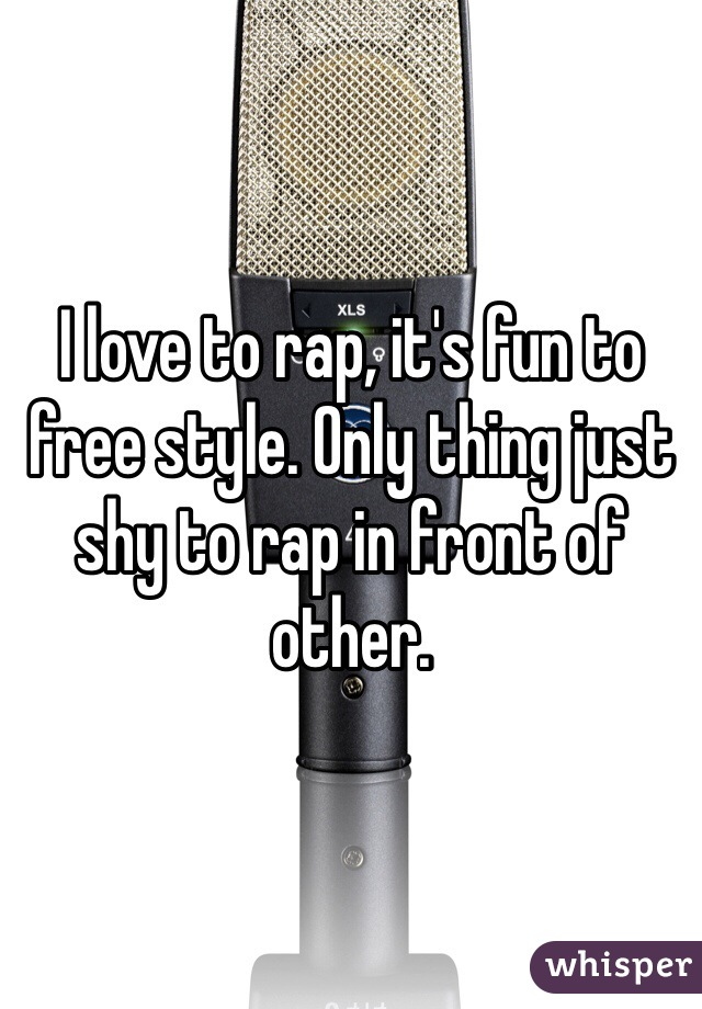 I love to rap, it's fun to free style. Only thing just shy to rap in front of other.