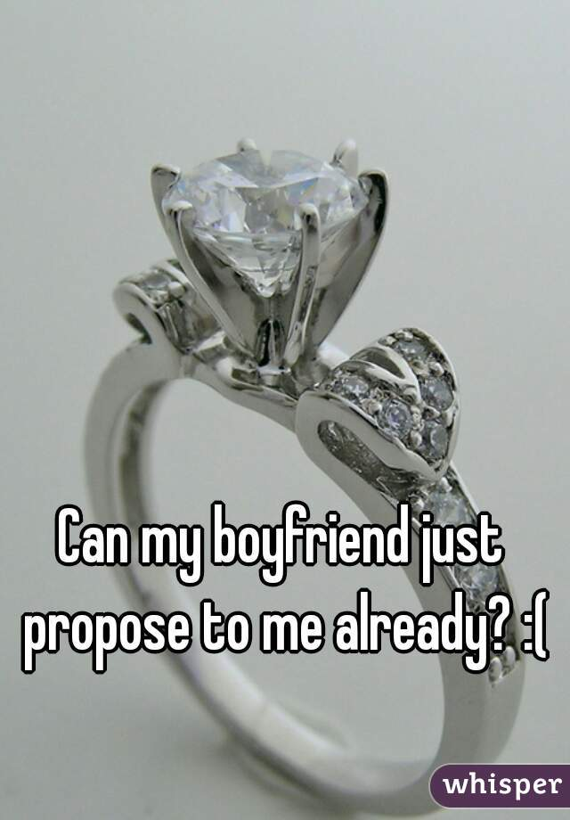 Can my boyfriend just propose to me already? :(