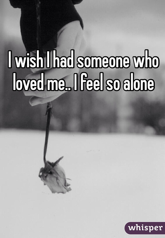 I wish I had someone who loved me.. I feel so alone