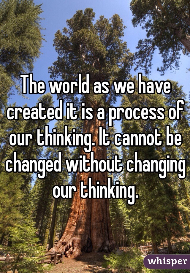 The world as we have created it is a process of our thinking. It cannot be changed without changing our thinking.