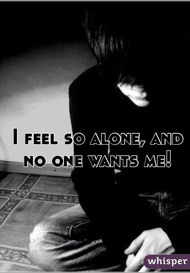 I feel so alone, and no one wants me!