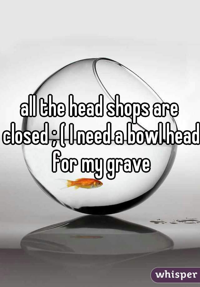 all the head shops are closed ; ( I need a bowl head for my grave